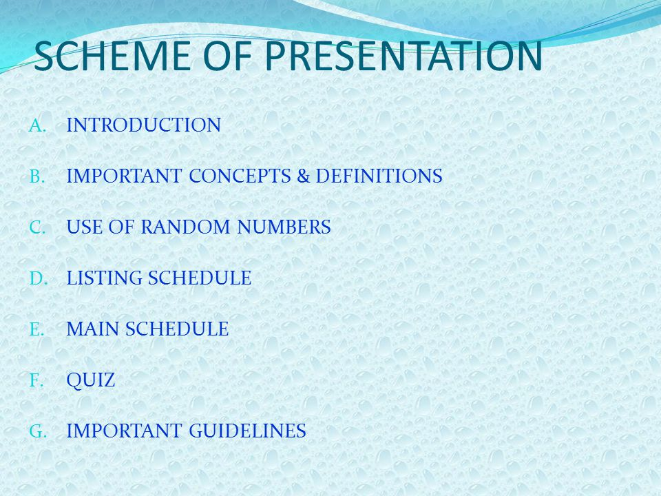 SCHEME OF PRESENTATION A. INTRODUCTION B. IMPORTANT CONCEPTS & DEFINITIONS C. USE OF RANDOM NUMBERS D. LISTING SCHEDULE E. MAIN SCHEDULE F. QUIZ G. IM