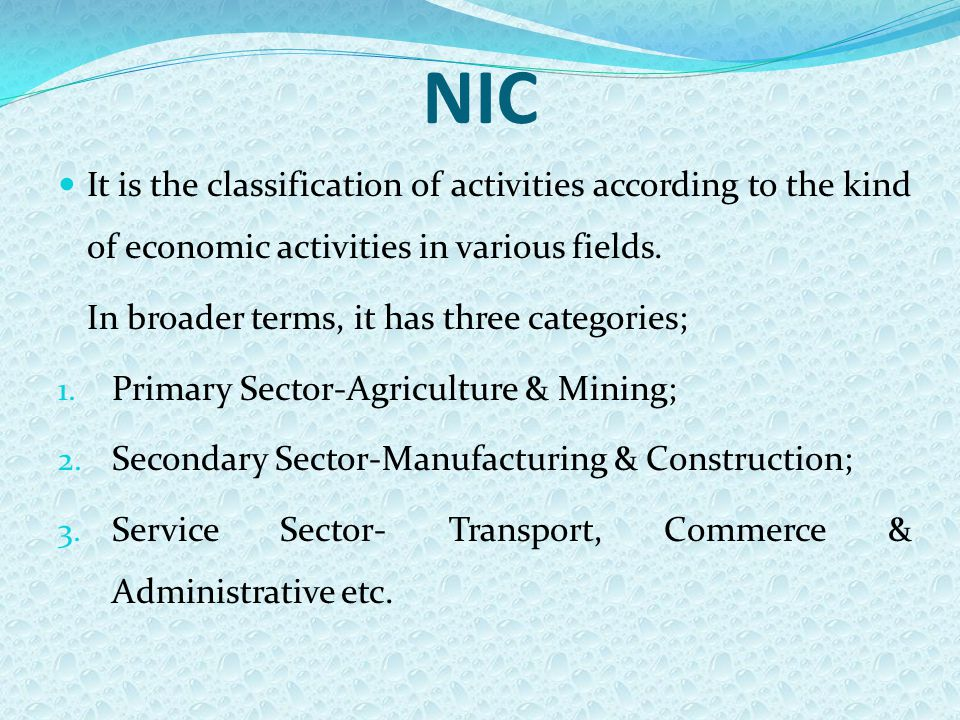 NIC It is the classification of activities according to the kind of economic activities in various fields. In broader terms, it has three categories;