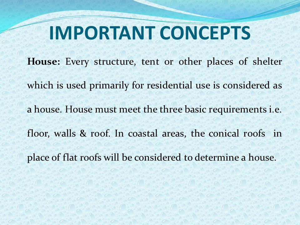 IMPORTANT CONCEPTS House: Every structure, tent or other places of shelter which is used primarily for residential use is considered as a house. House