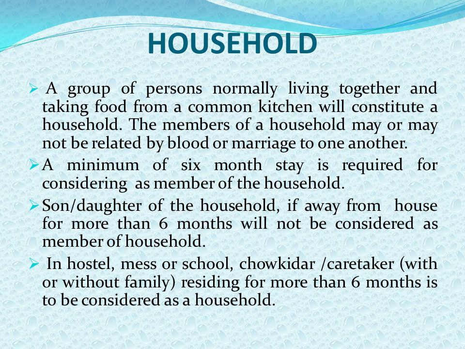 HOUSEHOLD  A group of persons normally living together and taking food from a common kitchen will constitute a household.