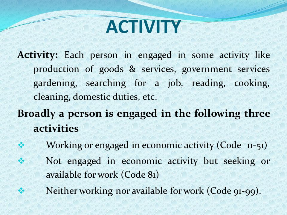 ACTIVITY Activity: Each person in engaged in some activity like production of goods & services, government services gardening, searching for a job, reading, cooking, cleaning, domestic duties, etc.