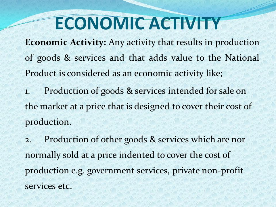 ECONOMIC ACTIVITY Economic Activity: Any activity that results in production of goods & services and that adds value to the National Product is considered as an economic activity like; 1.Production of goods & services intended for sale on the market at a price that is designed to cover their cost of production.