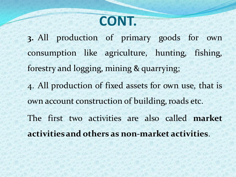 CONT. 3.All production of primary goods for own consumption like agriculture, hunting, fishing, forestry and logging, mining & quarrying; 4.All produc