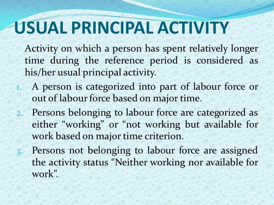 USUAL PRINCIPAL ACTIVITY Activity on which a person has spent relatively longer time during the reference period is considered as his/her usual princi