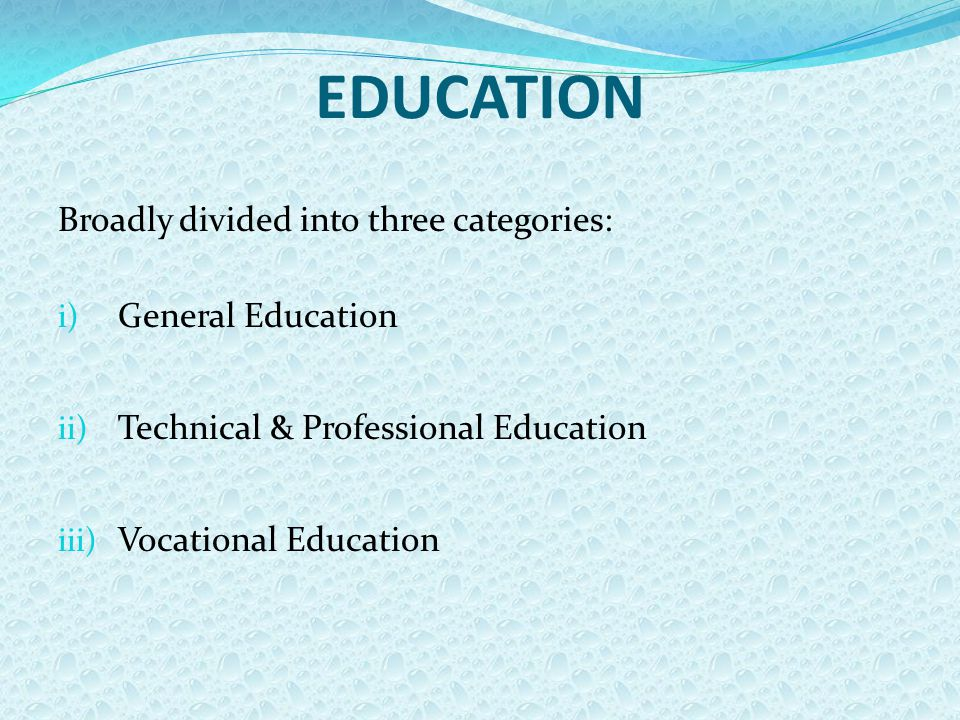 EDUCATION Broadly divided into three categories: i) General Education ii) Technical & Professional Education iii) Vocational Education