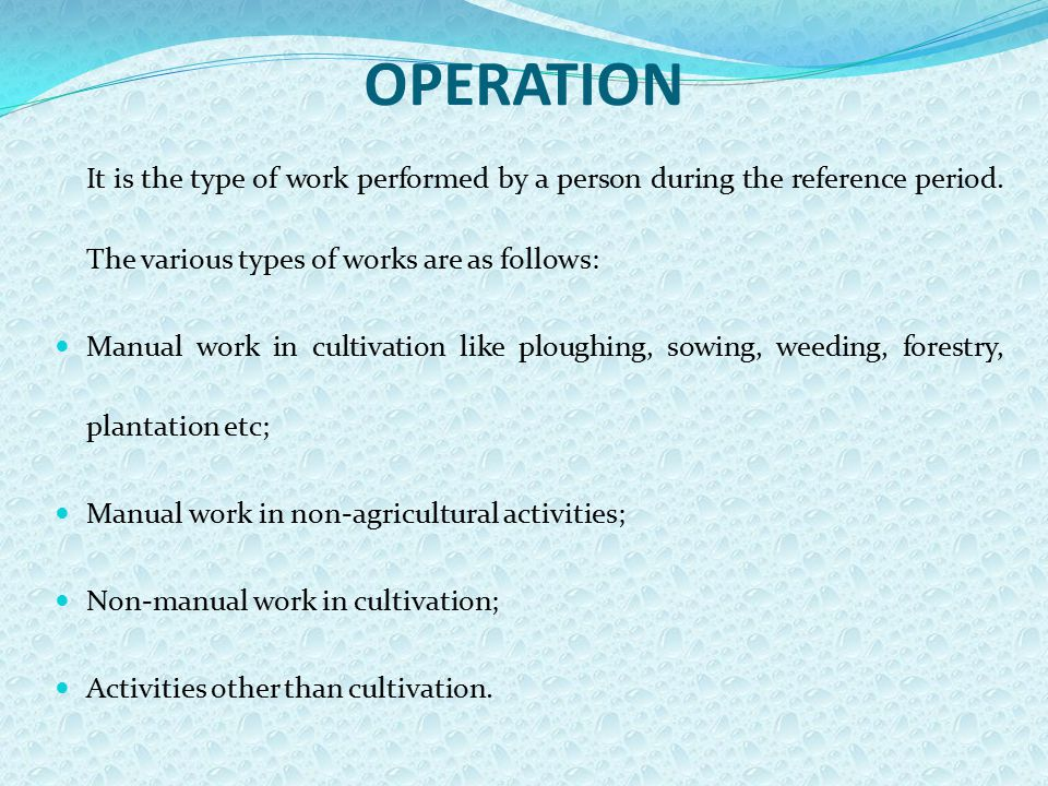 OPERATION It is the type of work performed by a person during the reference period. The various types of works are as follows: Manual work in cultivat