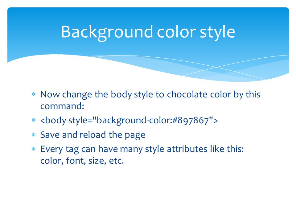  Now change the body style to chocolate color by this command:   Save and reload the page  Every tag can have many style attributes like this: color, font, size, etc.
