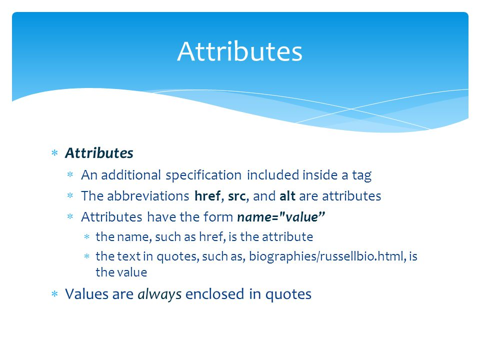  Attributes  An additional specification included inside a tag  The abbreviations href, src, and alt are attributes  Attributes have the form name= value  the name, such as href, is the attribute  the text in quotes, such as, biographies/russellbio.html, is the value  Values are always enclosed in quotes Attributes