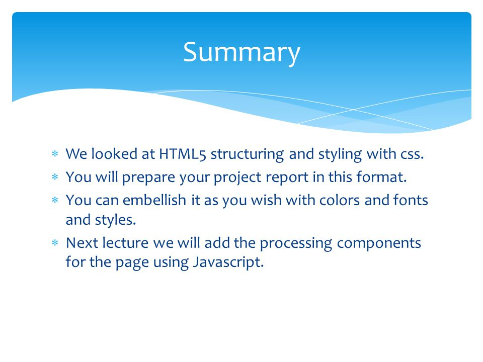 Summary  We looked at HTML5 structuring and styling with css.