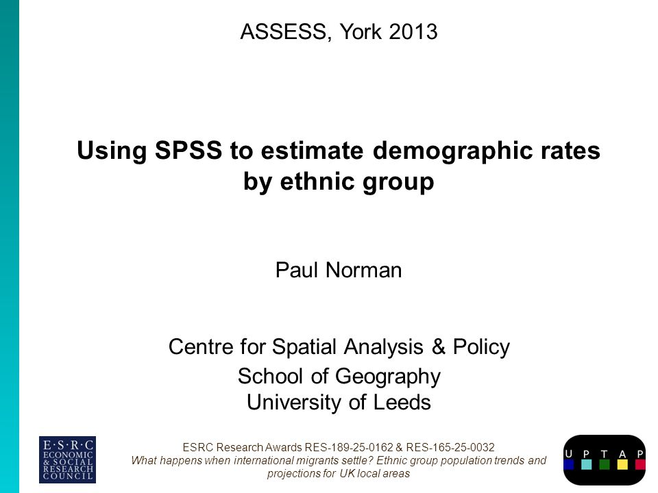 ASSESS, York 2013 Using SPSS to estimate demographic rates by ethnic group Paul Norman Centre for Spatial Analysis & Policy School of Geography University of Leeds ESRC Research Awards RES-189-25-0162 & RES-165-25-0032 What happens when international migrants settle.