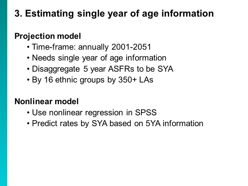 3. Estimating single year of age information Projection model Time-frame: annually 2001-2051 Needs single year of age information Disaggregate 5 year