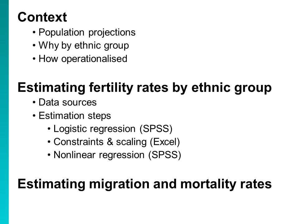 Context Population projections Why by ethnic group How operationalised Estimating fertility rates by ethnic group Data sources Estimation steps Logistic regression (SPSS) Constraints & scaling (Excel) Nonlinear regression (SPSS) Estimating migration and mortality rates