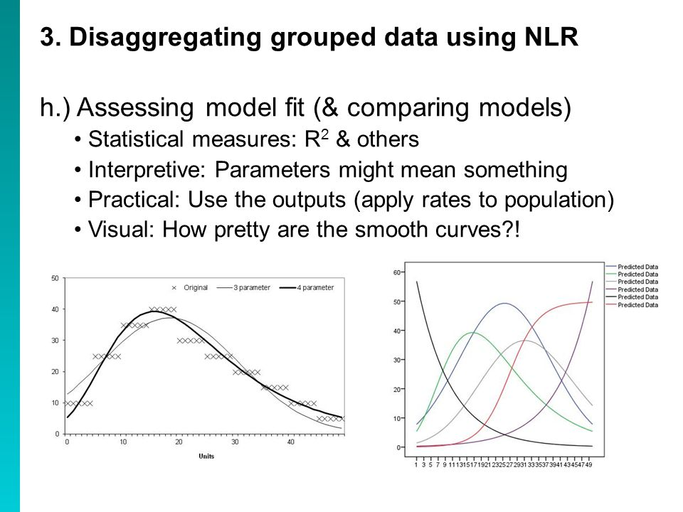 3. Disaggregating grouped data using NLR h.) Assessing model fit (& comparing models) Statistical measures: R 2 & others Interpretive: Parameters migh