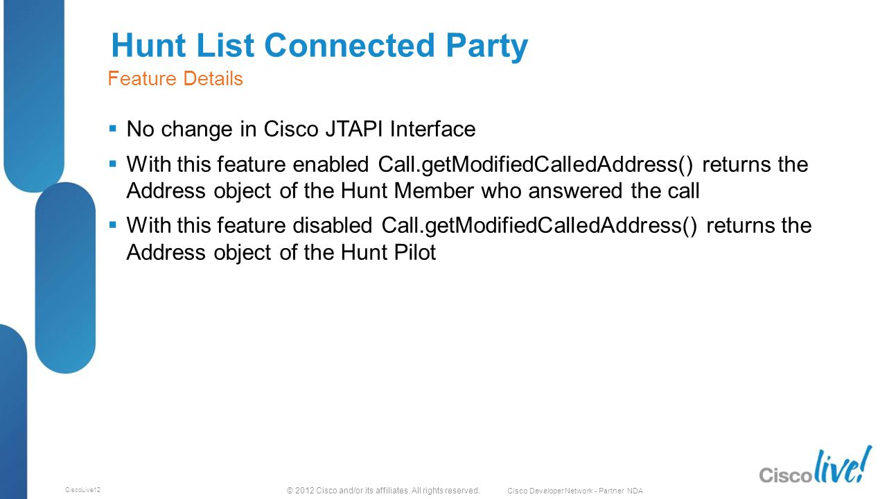 © 2012 Cisco and/or its affiliates. All rights reserved. Cisco Developer Network - Partner NDA CiscoLive12 Hunt List Connected Party  No change in Ci