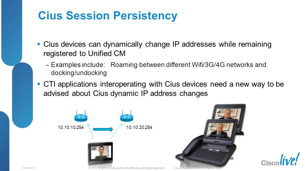 © 2012 Cisco and/or its affiliates. All rights reserved. Cisco Developer Network - Partner NDA CiscoLive12 Cius Session Persistency  Cius devices can