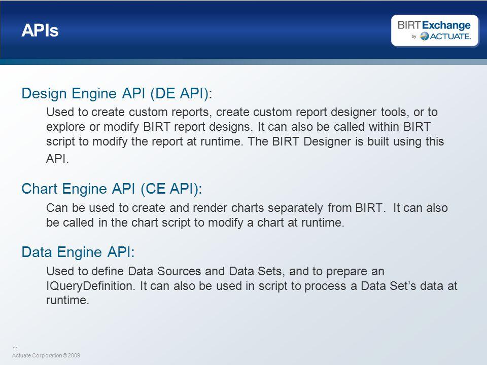 11 Actuate Corporation © 2009 APIs Design Engine API (DE API): Used to create custom reports, create custom report designer tools, or to explore or modify BIRT report designs.