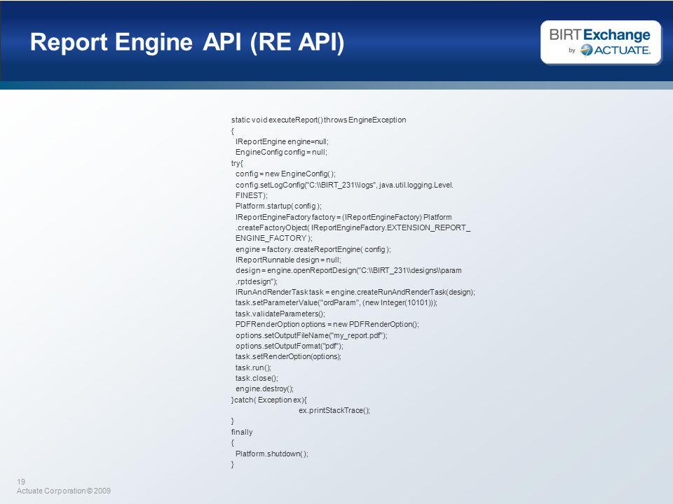 19 Actuate Corporation © 2009 Report Engine API (RE API) static void executeReport() throws EngineException { IReportEngine engine=null; EngineConfig config = null; try{ config = new EngineConfig( ); config.setLogConfig( C:\\BIRT_231\\logs , java.util.logging.Level.