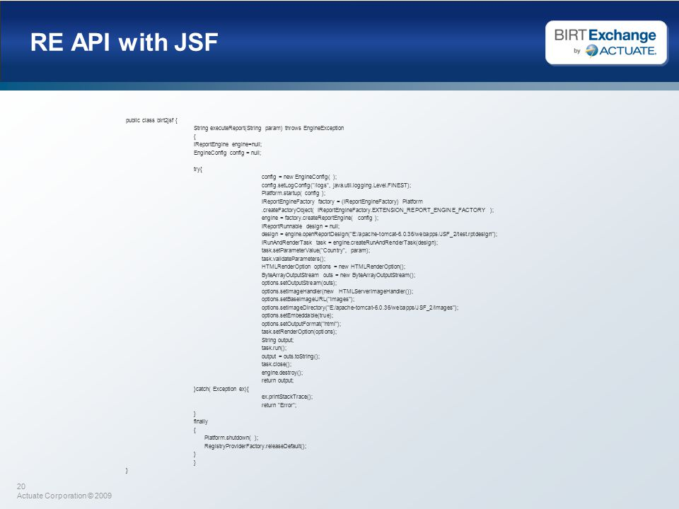 20 Actuate Corporation © 2009 RE API with JSF public class birt2jsf { String executeReport(String param) throws EngineException { IReportEngine engine=null; EngineConfig config = null; try{ config = new EngineConfig( ); config.setLogConfig( /logs , java.util.logging.Level.FINEST); Platform.startup( config ); IReportEngineFactory factory = (IReportEngineFactory) Platform.createFactoryObject( IReportEngineFactory.EXTENSION_REPORT_ENGINE_FACTORY ); engine = factory.createReportEngine( config ); IReportRunnable design = null; design = engine.openReportDesign( E:/apache-tomcat-6.0.36/webapps/JSF_2/test.rptdesign ); IRunAndRenderTask task = engine.createRunAndRenderTask(design); task.setParameterValue( Country , param); task.validateParameters(); HTMLRenderOption options = new HTMLRenderOption(); ByteArrayOutputStream outs = new ByteArrayOutputStream(); options.setOutputStream(outs); options.setImageHandler(new HTMLServerImageHandler()); options.setBaseImageURL( images ); options.setImageDirectory( E:/apache-tomcat-6.0.36/webapps/JSF_2/images ); options.setEmbeddable(true); options.setOutputFormat( html ); task.setRenderOption(options); String output; task.run(); output = outs.toString(); task.close(); engine.destroy(); return output; }catch( Exception ex){ ex.printStackTrace(); return Error ; } finally { Platform.shutdown( ); RegistryProviderFactory.releaseDefault(); }