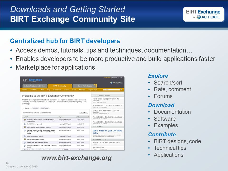 26 Actuate Corporation © 2010 Downloads and Getting Started BIRT Exchange Community Site Centralized hub for BIRT developers Access demos, tutorials, tips and techniques, documentation… Enables developers to be more productive and build applications faster Marketplace for applications Explore Search/sort Rate, comment Forums Download Documentation Software Examples Contribute BIRT designs, code Technical tips Applications www.birt-exchange.org