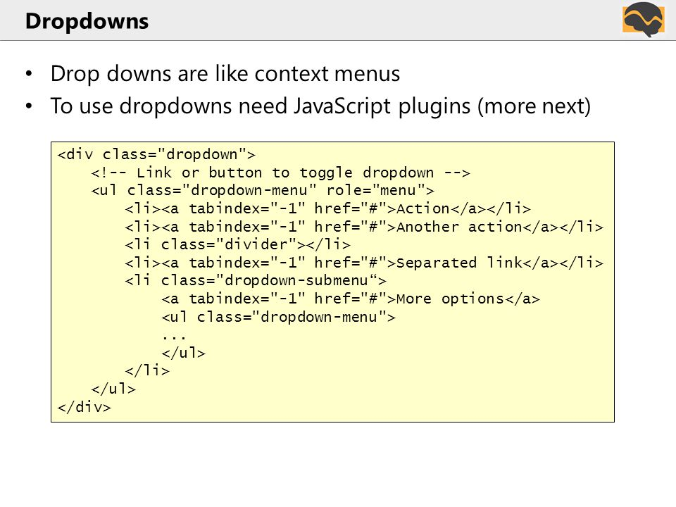 Dropdowns Drop downs are like context menus To use dropdowns need JavaScript plugins (more next) Action Another action Separated link More options...
