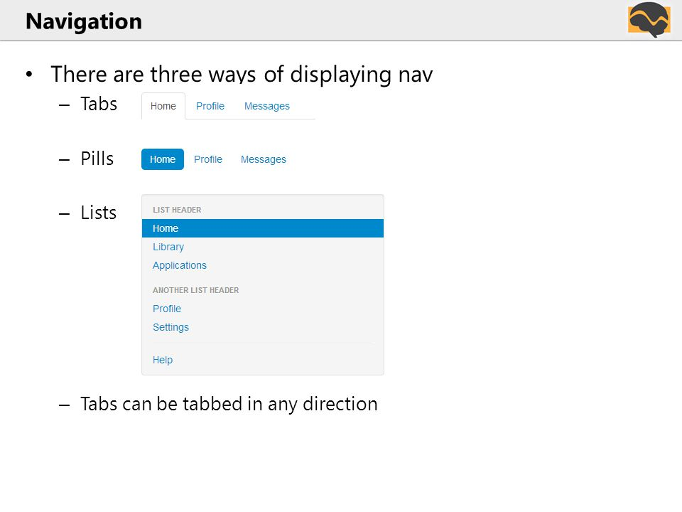Navigation There are three ways of displaying nav – Tabs – Pills – Lists – Tabs can be tabbed in any direction