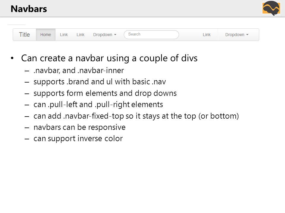 Navbars Can create a navbar using a couple of divs –.navbar, and.navbar-inner – supports.brand and ul with basic.nav – supports form elements and drop downs – can.pull-left and.pull-right elements – can add.navbar-fixed-top so it stays at the top (or bottom) – navbars can be responsive – can support inverse color