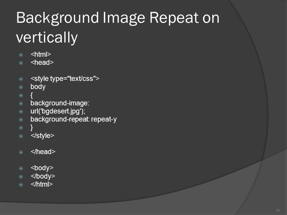 Background Image Repeat on vertically   body  {  background-image:  url( bgdesert.jpg );  background-repeat: repeat-y  }  11