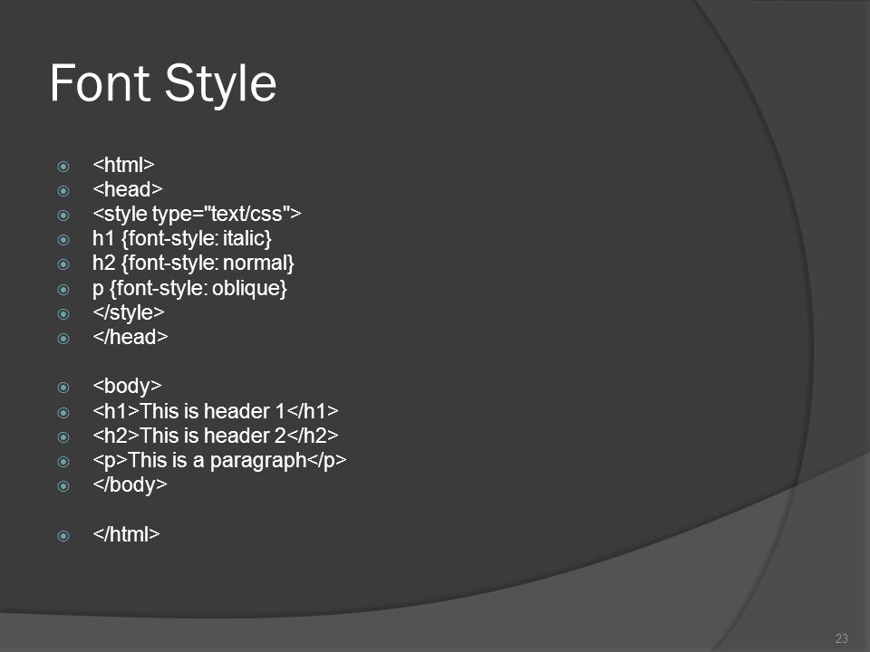Font Style   h1 {font-style: italic}  h2 {font-style: normal}  p {font-style: oblique}   This is header 1  This is header 2  This is a paragraph  23