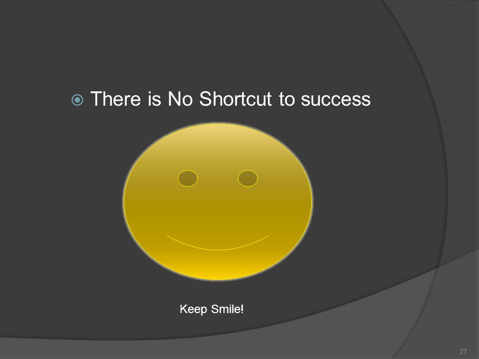  There is No Shortcut to success 27 Keep Smile!