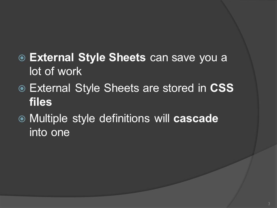  External Style Sheets can save you a lot of work  External Style Sheets are stored in CSS files  Multiple style definitions will cascade into one 3