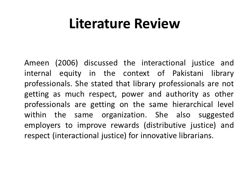 Literature Review Ameen (2006) discussed the interactional justice and internal equity in the context of Pakistani library professionals. She stated t