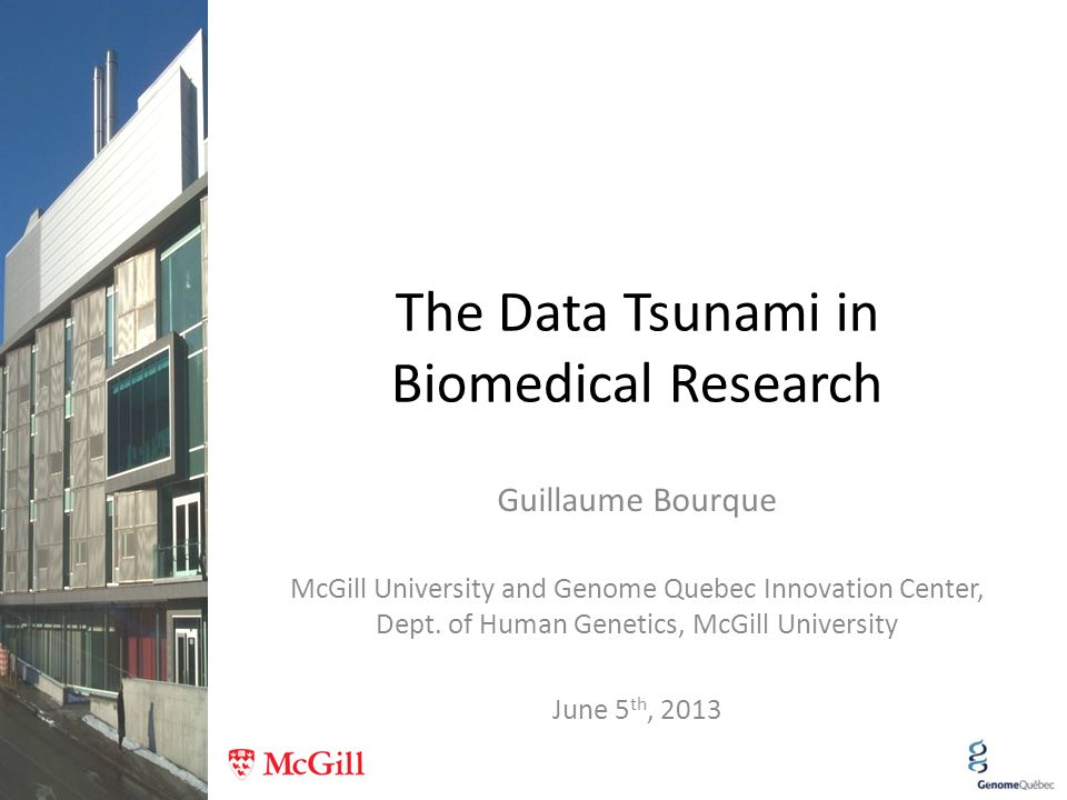 The Data Tsunami in Biomedical Research Guillaume Bourque McGill University and Genome Quebec Innovation Center, Dept. of Human Genetics, McGill Unive