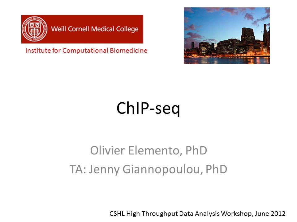 ChIP-seq Olivier Elemento, PhD TA: Jenny Giannopoulou, PhD Institute for Computational Biomedicine CSHL High Throughput Data Analysis Workshop, June 2
