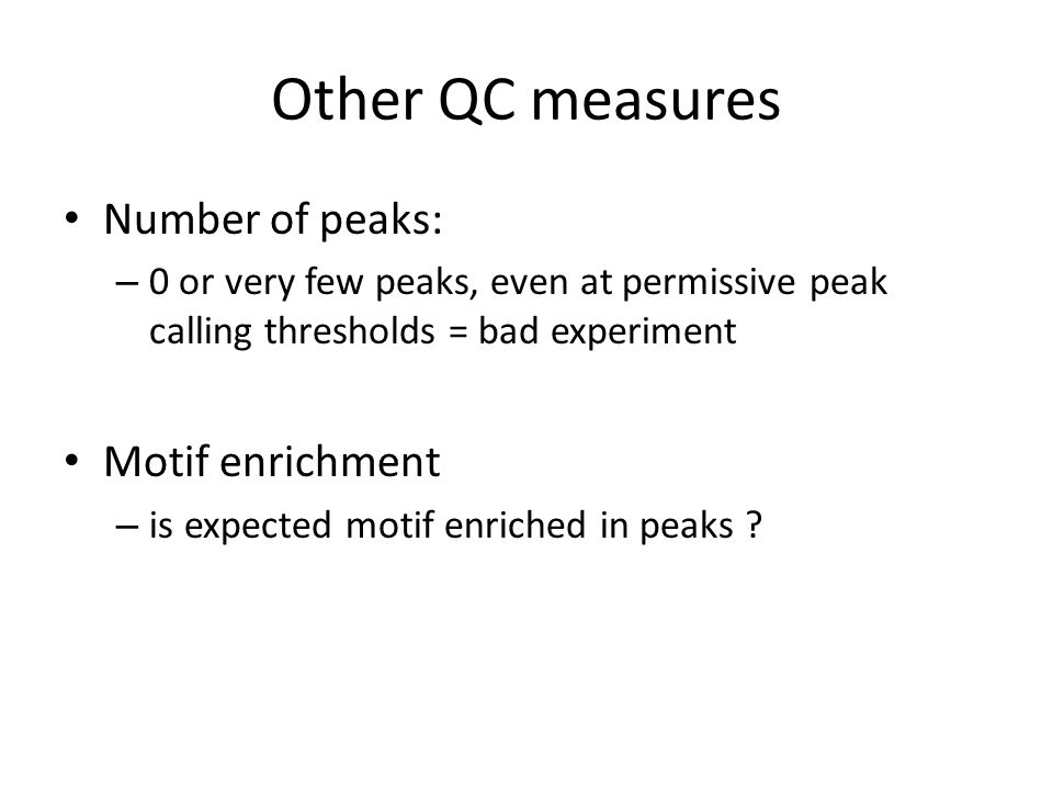 Other QC measures Number of peaks: – 0 or very few peaks, even at permissive peak calling thresholds = bad experiment Motif enrichment – is expected m