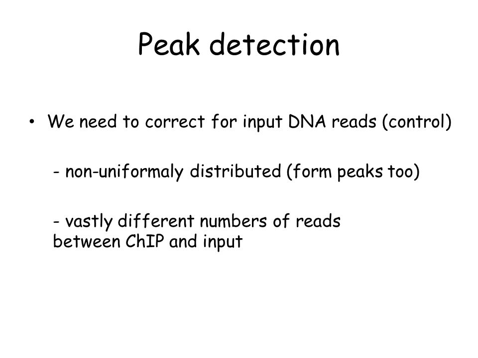 Peak detection We need to correct for input DNA reads (control) - non-uniformaly distributed (form peaks too) - vastly different numbers of reads betw