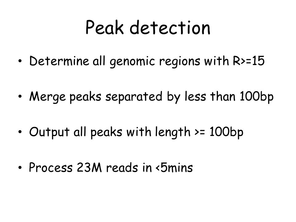 Peak detection Determine all genomic regions with R>=15 Merge peaks separated by less than 100bp Output all peaks with length >= 100bp Process 23M reads in <5mins