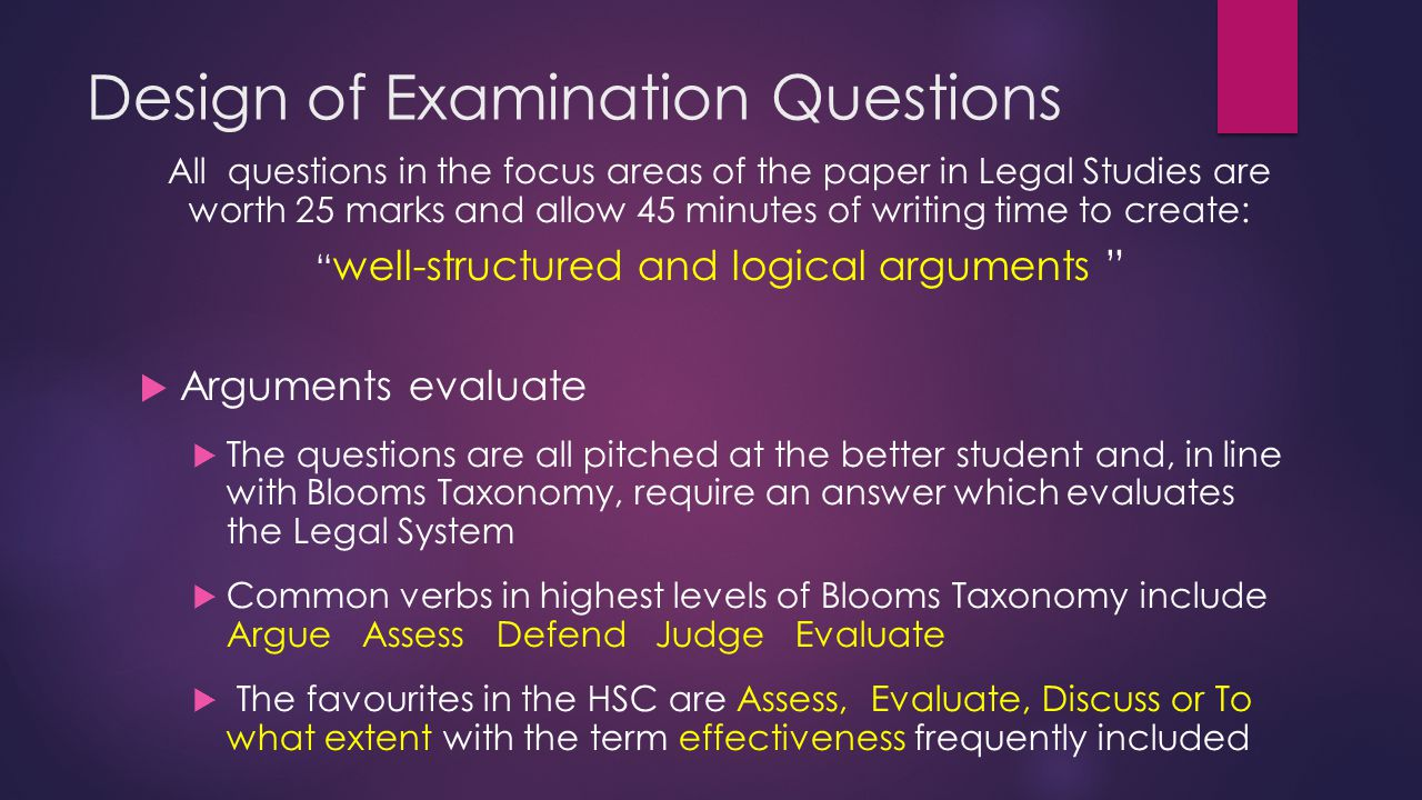 Design of Examination Questions All questions in the focus areas of the paper in Legal Studies are worth 25 marks and allow 45 minutes of writing time to create: well-structured and logical arguments  Arguments evaluate  The questions are all pitched at the better student and, in line with Blooms Taxonomy, require an answer which evaluates the Legal System  Common verbs in highest levels of Blooms Taxonomy include Argue Assess Defend Judge Evaluate  The favourites in the HSC are Assess, Evaluate, Discuss or To what extent with the term effectiveness frequently included