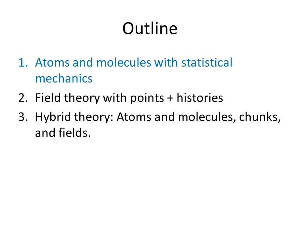 Outline 1.Atoms and molecules with statistical mechanics 2.Field theory with points + histories 3.Hybrid theory: Atoms and molecules, chunks, and fields.