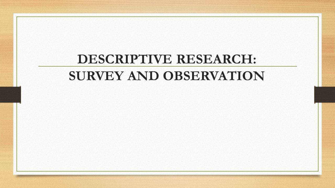 DESCRIPTIVE RESEARCH: SURVEY AND OBSERVATION