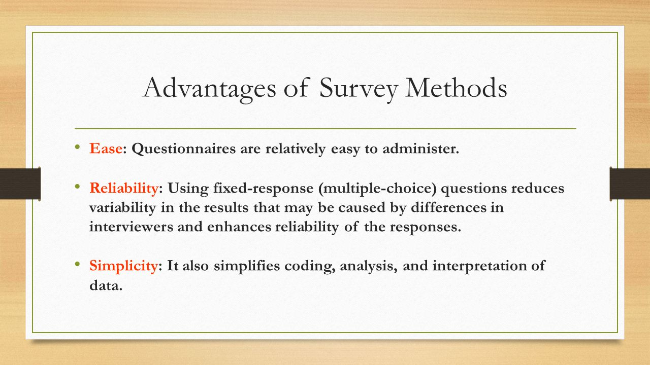 Advantages of Survey Methods Ease: Questionnaires are relatively easy to administer.