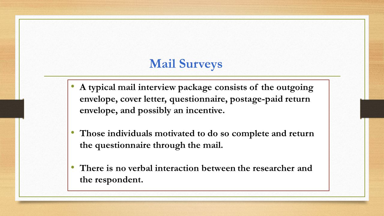 Mail Surveys A typical mail interview package consists of the outgoing envelope, cover letter, questionnaire, postage-paid return envelope, and possibly an incentive.