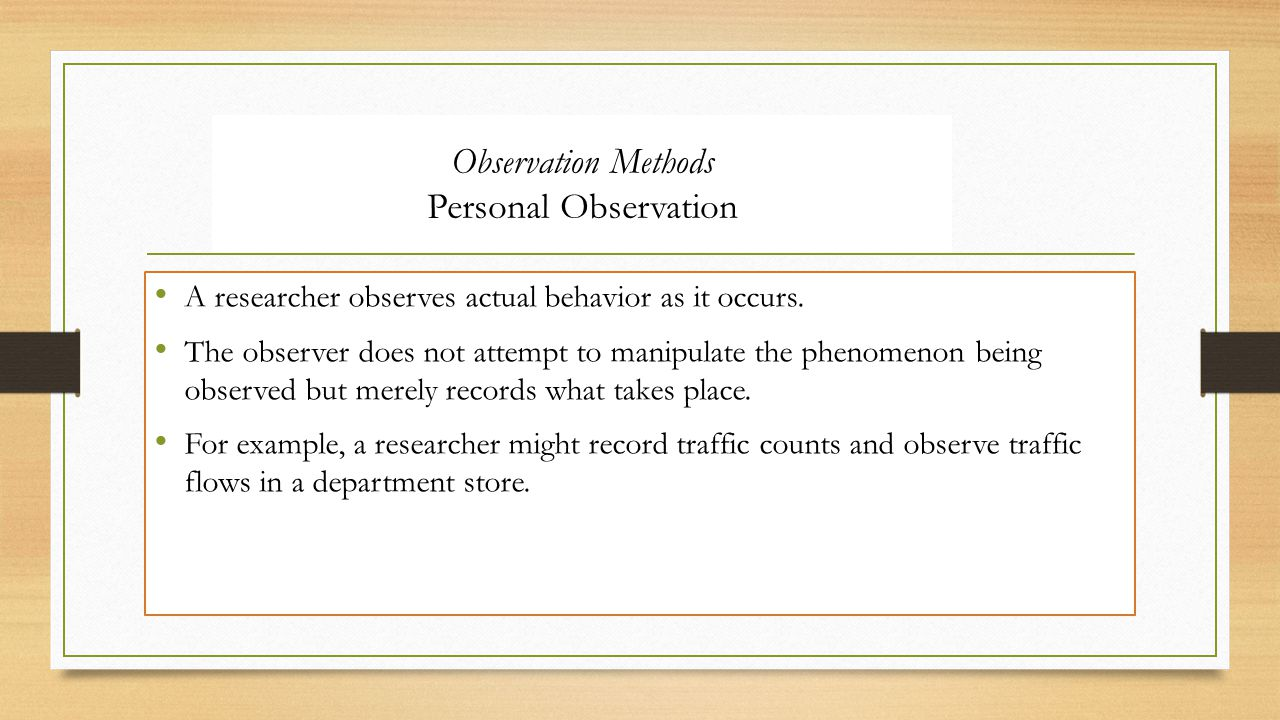 Observation Methods Personal Observation A researcher observes actual behavior as it occurs.