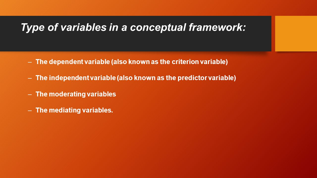 Type of variables in a conceptual framework: –The dependent variable (also known as the criterion variable) –The independent variable (also known as the predictor variable) –The moderating variables –The mediating variables.
