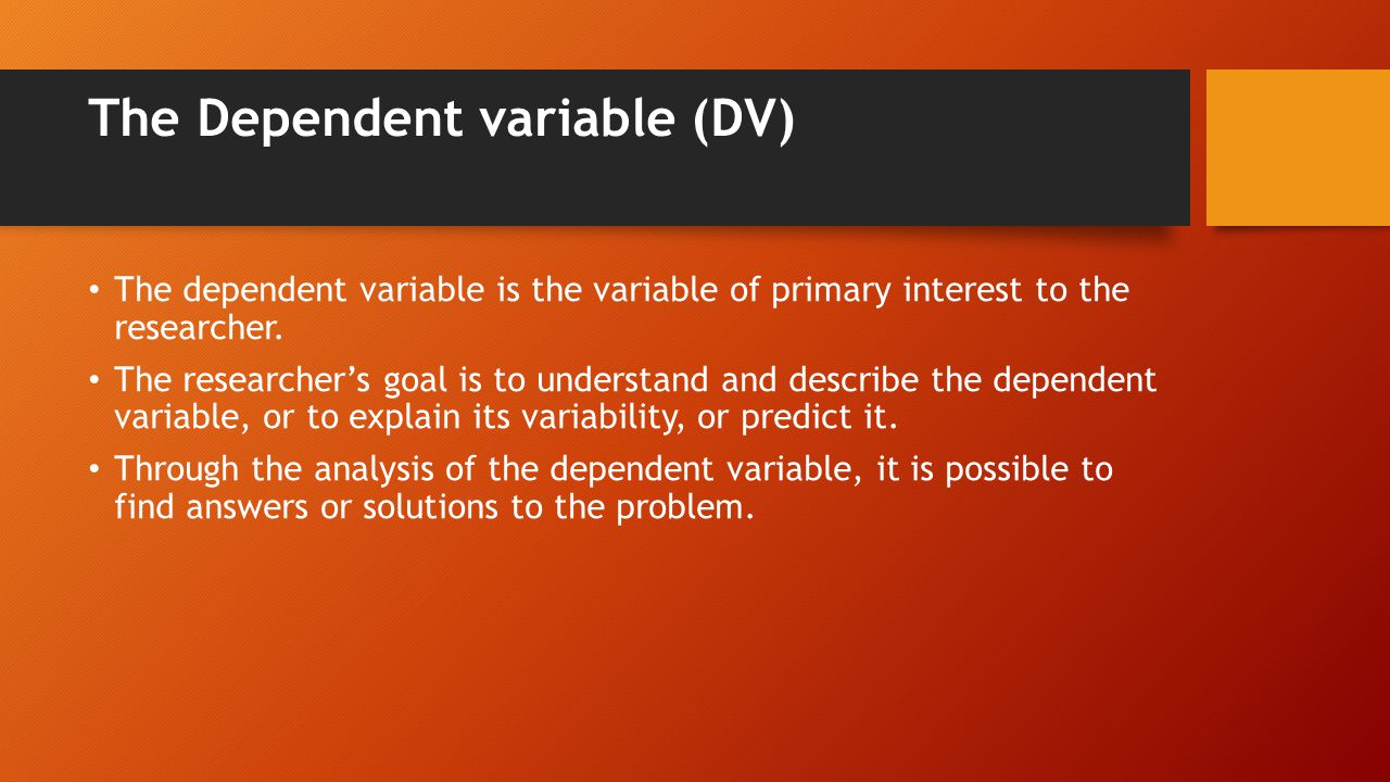 The Dependent variable (DV) The dependent variable is the variable of primary interest to the researcher.
