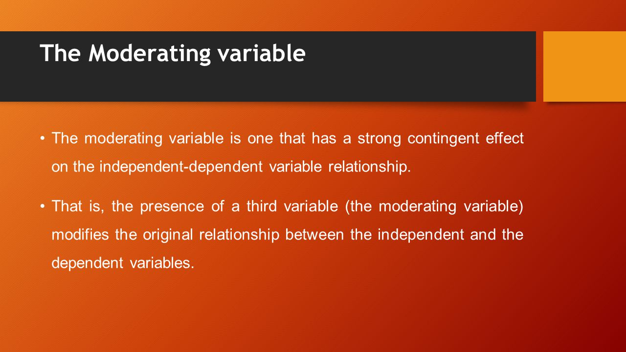 The Moderating variable The moderating variable is one that has a strong contingent effect on the independent-dependent variable relationship.