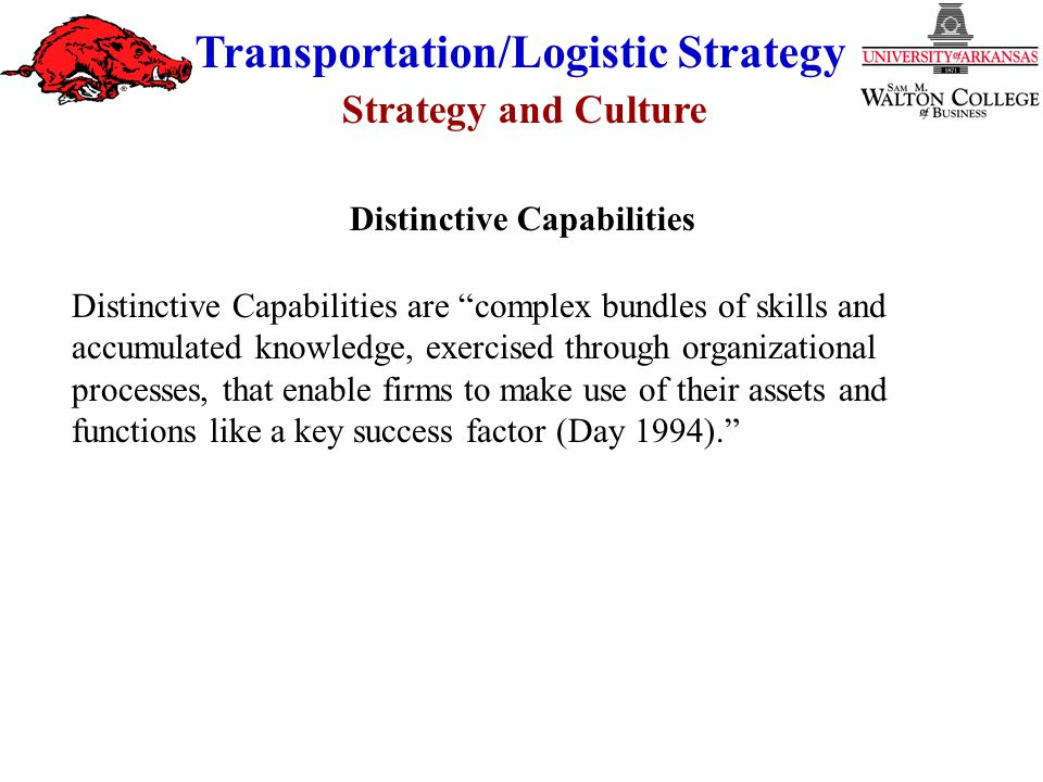 "Strategy and Culture Transportation/Logistic Strategy Distinctive Capabilities are ""complex bundles of skills and accumulated knowledge, exercised thr"