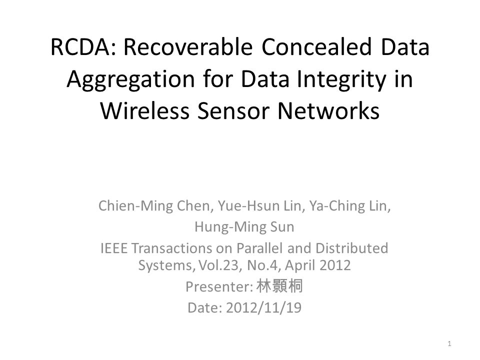 RCDA: Recoverable Concealed Data Aggregation for Data Integrity in Wireless Sensor Networks Chien-Ming Chen, Yue-Hsun Lin, Ya-Ching Lin, Hung-Ming Sun IEEE Transactions on Parallel and Distributed Systems, Vol.23, No.4, April 2012 Presenter: 林顥桐 Date: 2012/11/19 1