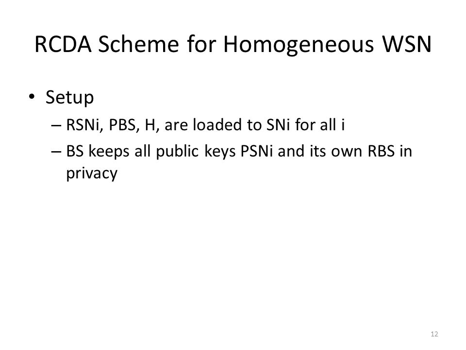 RCDA Scheme for Homogeneous WSN Setup – RSNi, PBS, H, are loaded to SNi for all i – BS keeps all public keys PSNi and its own RBS in privacy 12