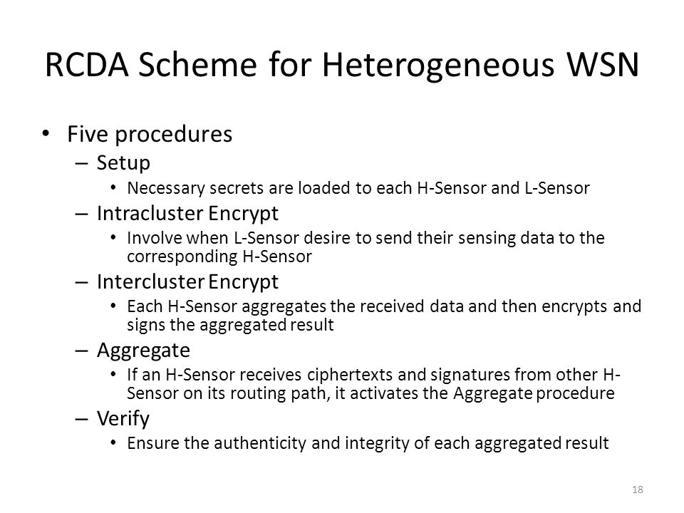 RCDA Scheme for Heterogeneous WSN Five procedures – Setup Necessary secrets are loaded to each H-Sensor and L-Sensor – Intracluster Encrypt Involve when L-Sensor desire to send their sensing data to the corresponding H-Sensor – Intercluster Encrypt Each H-Sensor aggregates the received data and then encrypts and signs the aggregated result – Aggregate If an H-Sensor receives ciphertexts and signatures from other H- Sensor on its routing path, it activates the Aggregate procedure – Verify Ensure the authenticity and integrity of each aggregated result 18