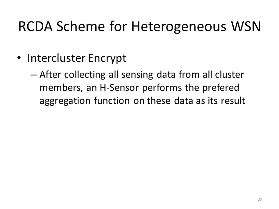 RCDA Scheme for Heterogeneous WSN Intercluster Encrypt – After collecting all sensing data from all cluster members, an H-Sensor performs the prefered aggregation function on these data as its result 22